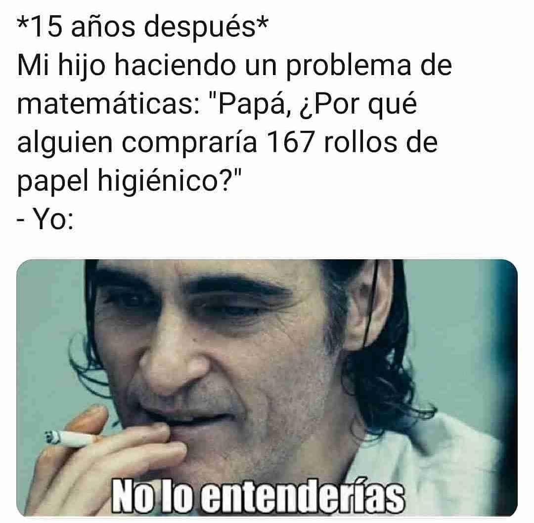"""*15 años después*  Mi hijo haciendo un problema de matemáticas: """"Papá, ¿Por qué alguien compraría 167 rollos de papel higiénico?""""  Yo: No lo entenderías."""