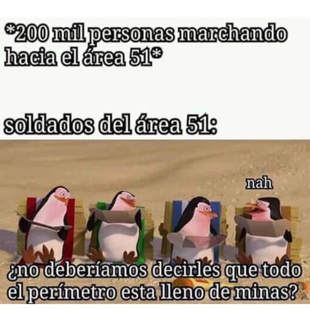 *200 mil personas marchando hacia el área 51*  Soldados del área 51:  ¿No deberíamos decirles que todo el perímetro está lleno de minas?
