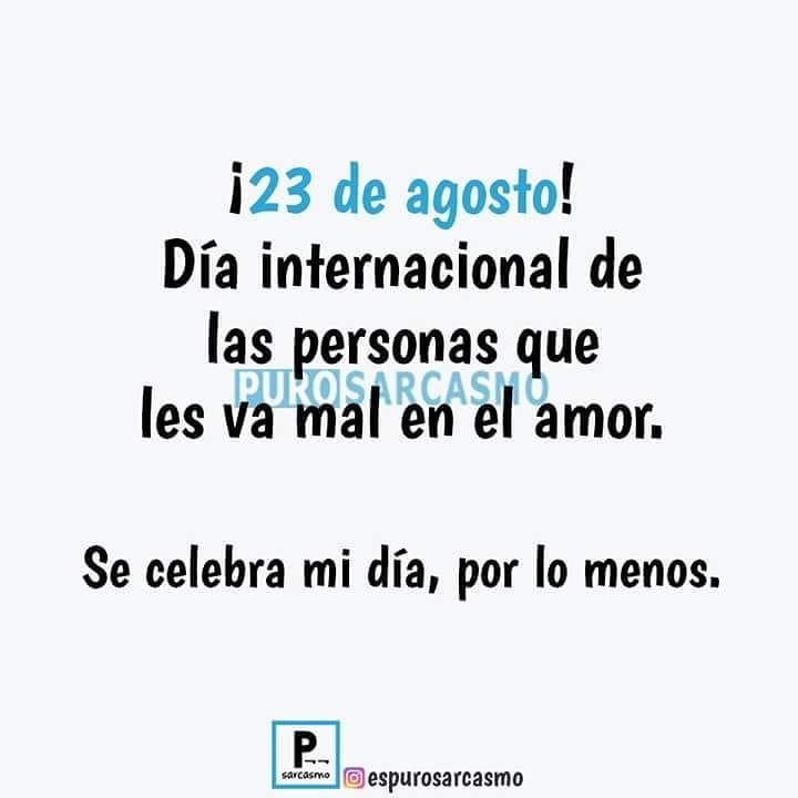 ¡23 de agosto! Día internacional de las personas que les va mal en el amor.  Se celebra mi día, por lo menos.