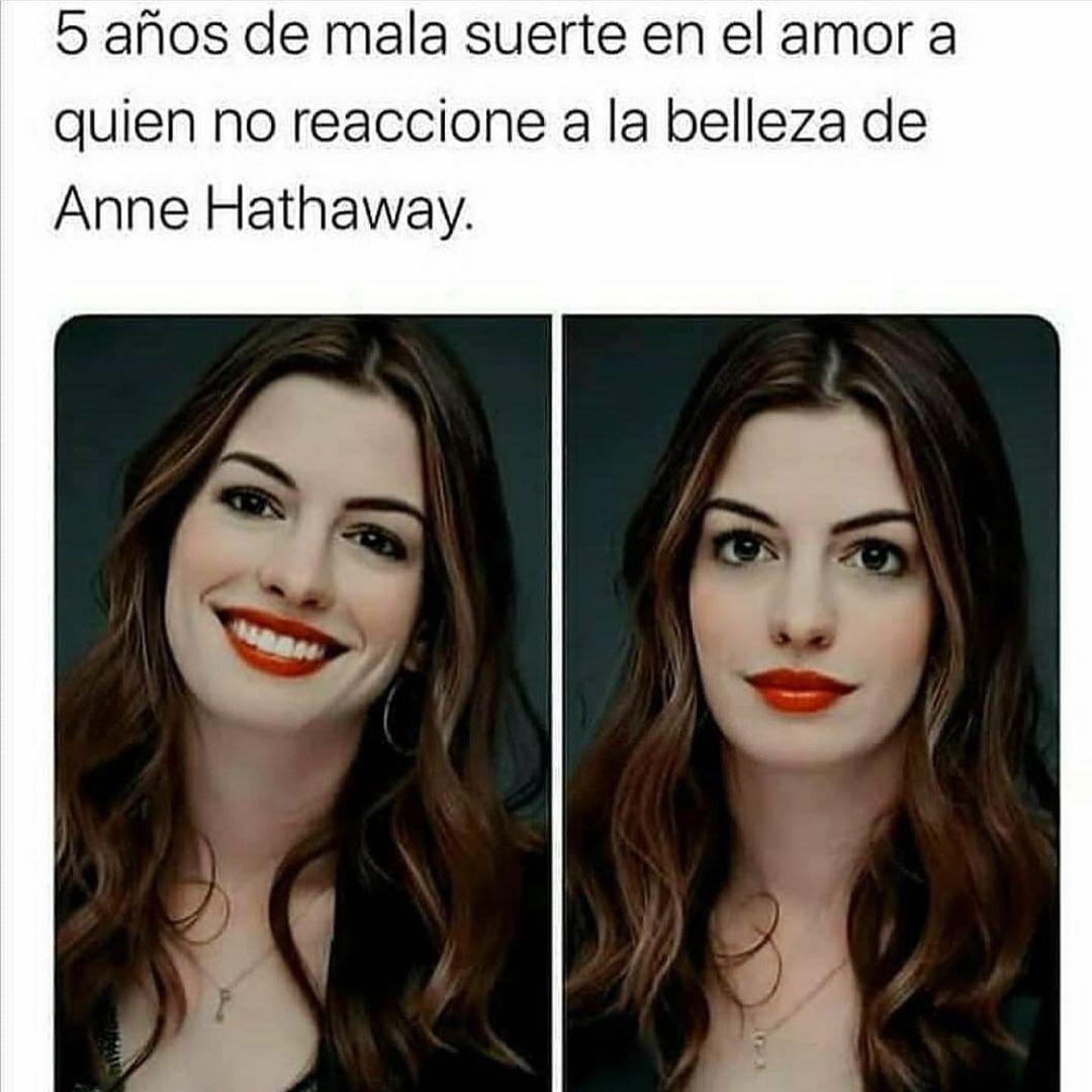 5 años de mala suerte en el amor a quien no reaccione a la belleza de Anne Hathaway.