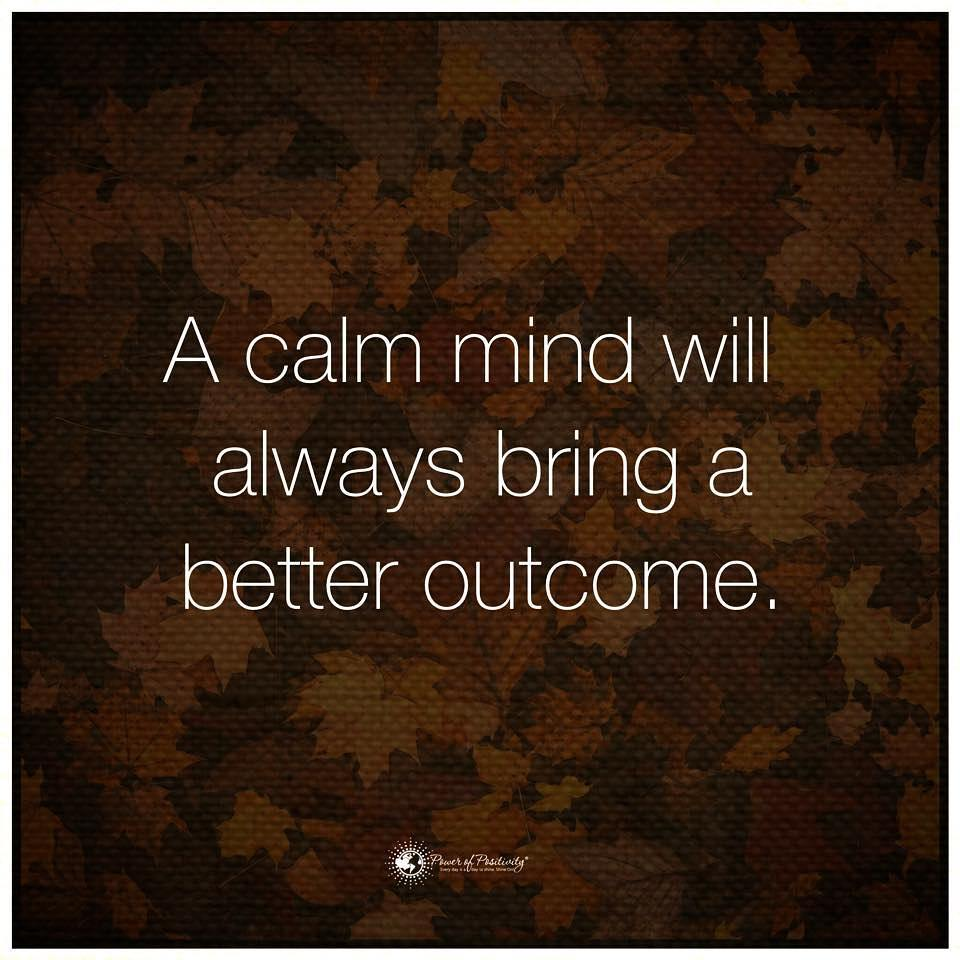 A calm mind will always bring a better outcome.