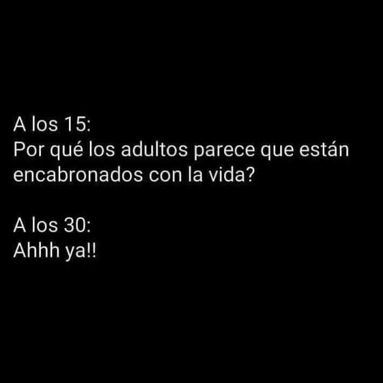 A los 15: Por qué los adultos parece que están encabronados con la vida?  A los 30: Ahhh ya!!