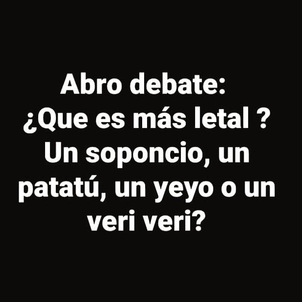 Abro debate: ¿Que es más letal ? Un soponcio, un patatú, un yeyo o un veri veri?
