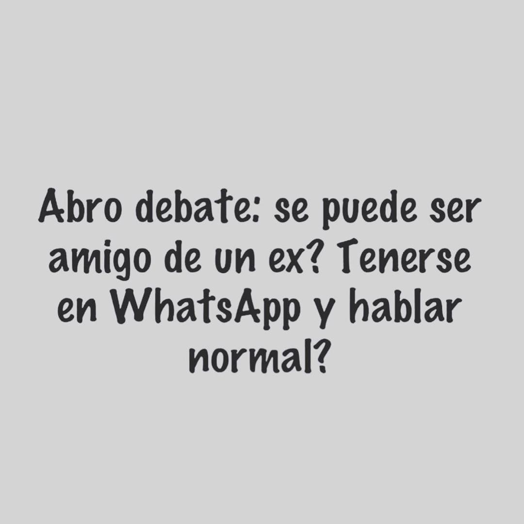 Abro debate: se puede ser amigo de un ex? Tenerse en WhatsApp y hablar normal?