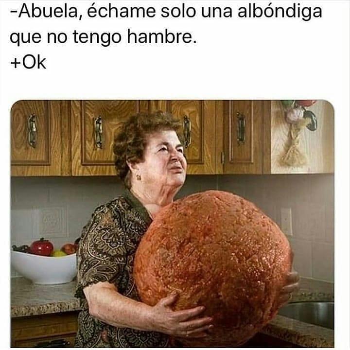 Abuela, échame solo una albóndiga que no tengo hambre.  Ok.