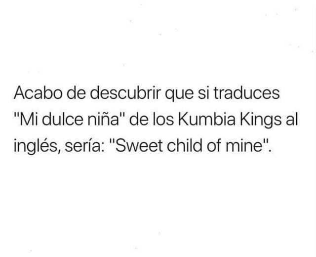 """Acabo de descubrir que si traduces """"Mi dulce niña"""" de los Kumbia Kings al inglés, sería: """"Sweet child of mine""""."""