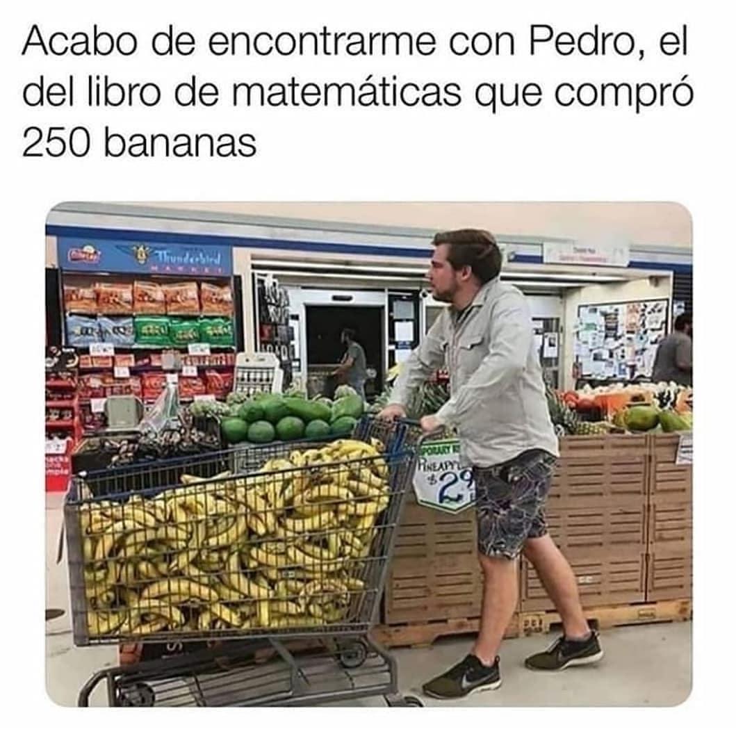 Acabo de encontrarme con Pedro, el del libro de matemáticas que compró 250 bananas.