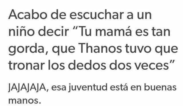 """Acabo de escuchar a un niño decir """"Tu mamá es tan gorda, que Thanos tuvo que tronar los dedos dos veces"""".  JAJAJAJA, esa juventud está en buenas manos."""