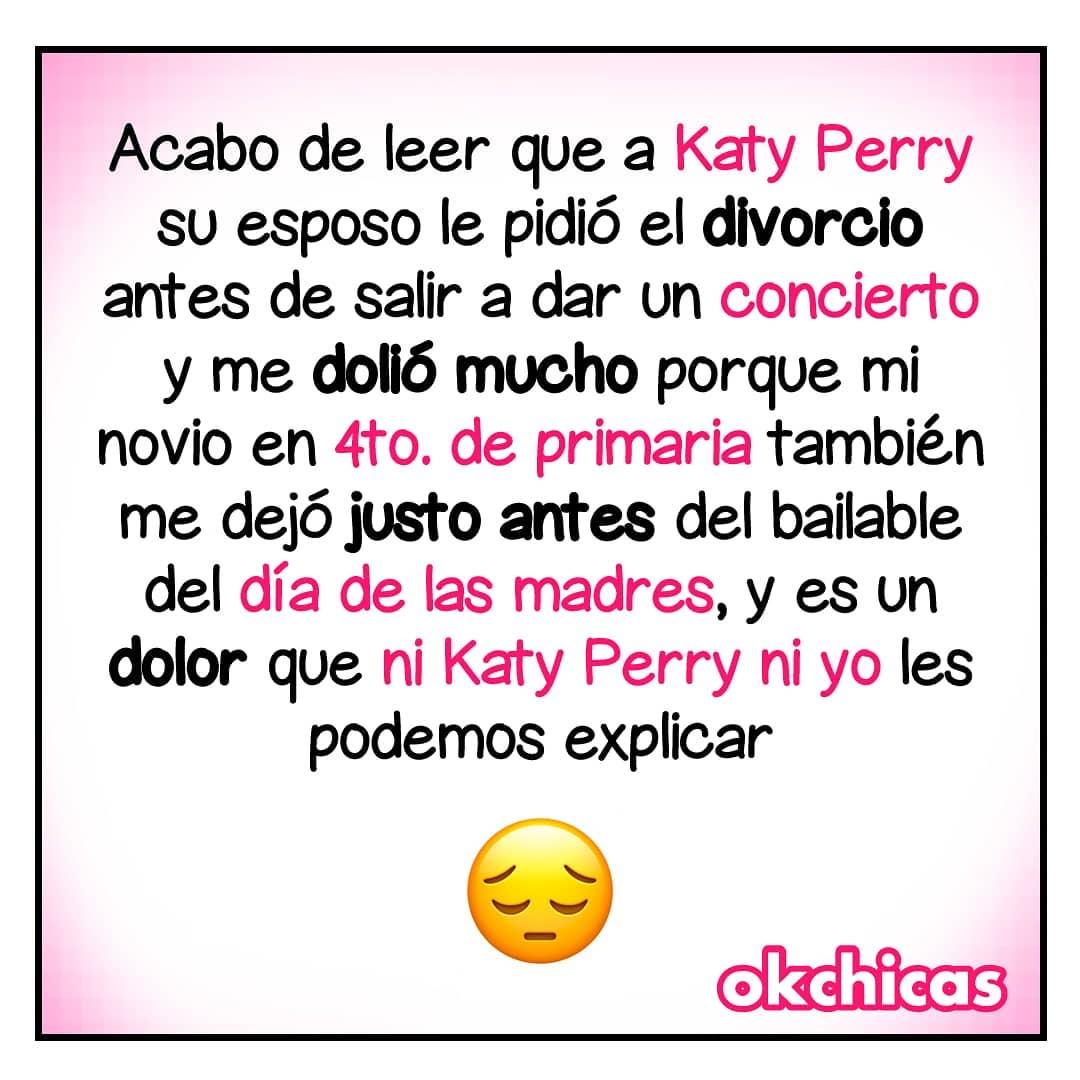 Acabo de leer que a Katy Perry su esposo le pidió el divorcio antes de salir a dar un concierto y me dolió mucho porque mi novio en 4to. de primaria también me dejó justo antes del bailable del día de las madres, Y es un dolor que ni Katy Perry ni yo les podemos explicar.