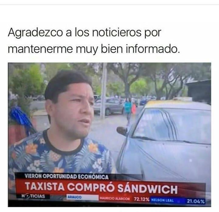 Agradezco a los noticieros por mantenerme muy bien informado.  Taxista compró sándwich.