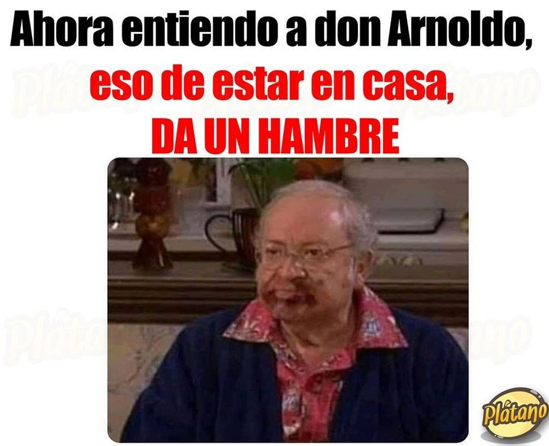 Ahora entiendo a don Arnoldo, eso de estar en casa, da un hambre.