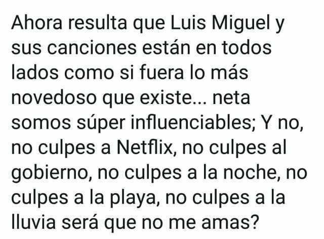 Ahora resulta que Luis Miguel y sus canciones están en todos lados como si fuera lo más novedoso que existe... neta somos súper influenciables; Y no, no culpes a Netflix, no culpes al gobierno, no culpes a la noche, no culpes a la playa, no culpes a la lluvia será que no me amas?