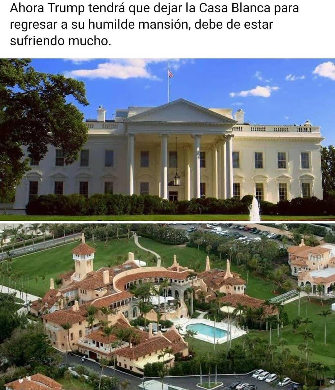 Ahora Trump tendrá que dejar la Casa Blanca para regresar a su humilde mansión, debe de estar sufriendo mucho.