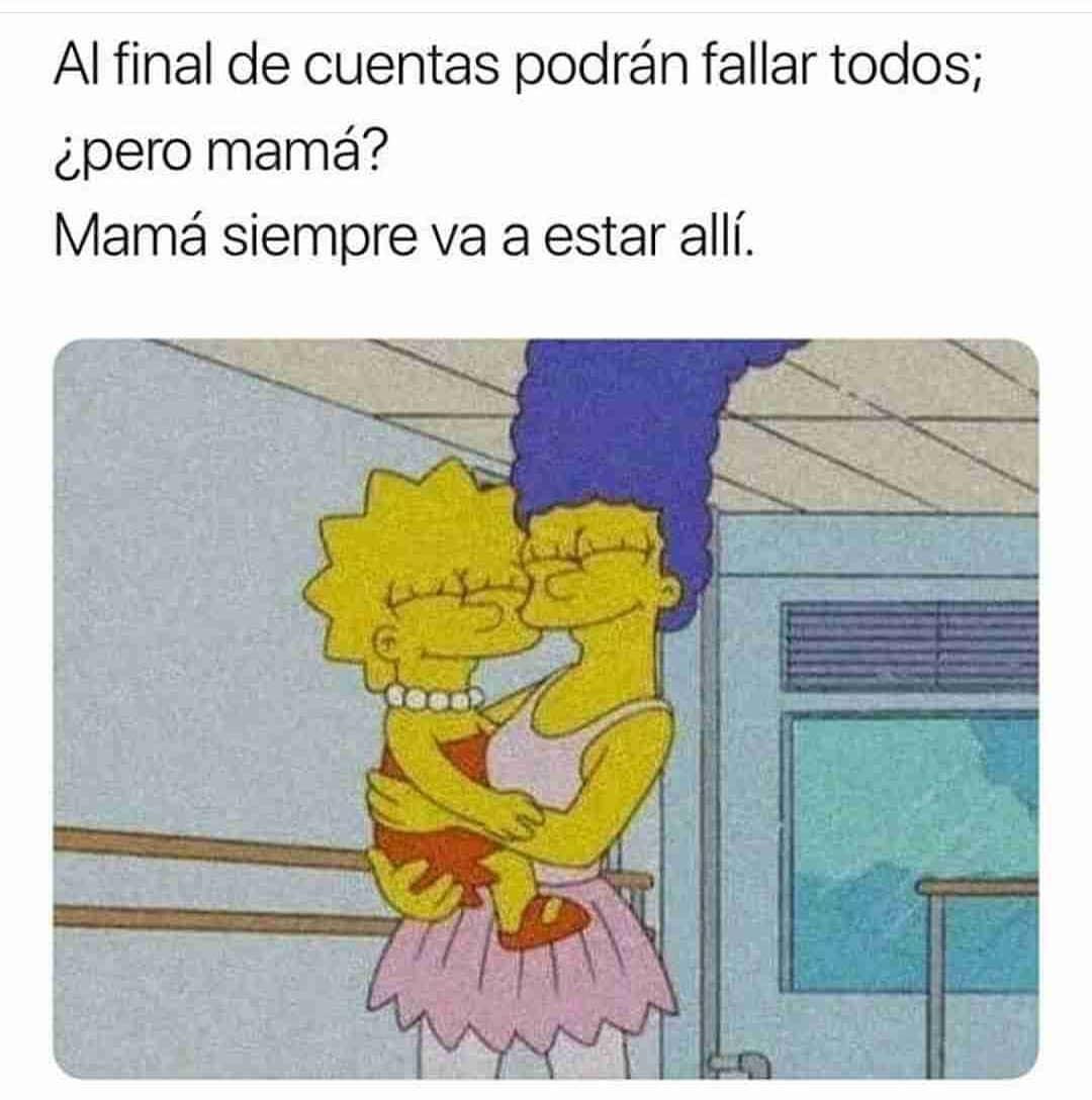 Al final de cuentas podrán fallar todos;  ¿pero mamá?  Mamá siempre va a estar allí.