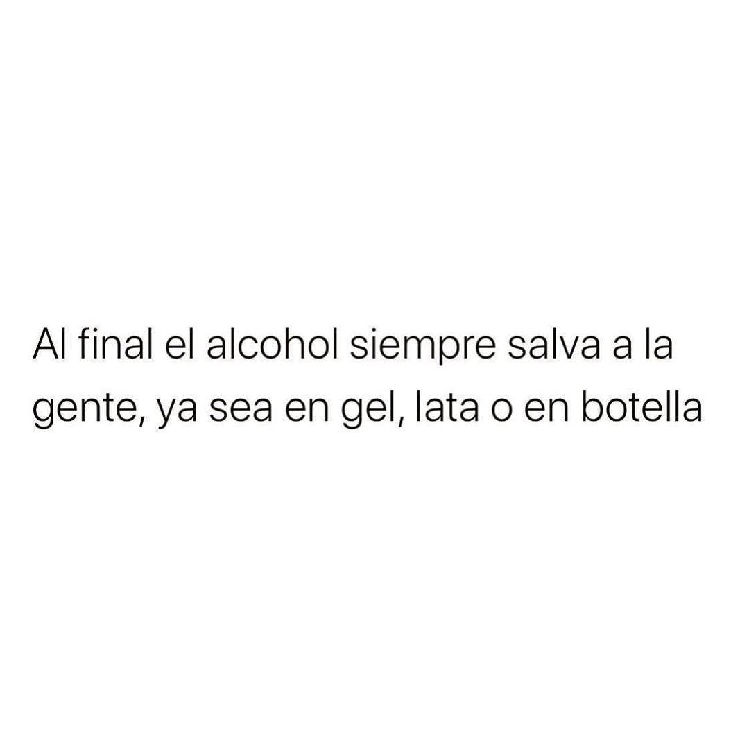 Al final el alcohol siempre salva a la gente, ya sea en gel, lata o en botella.