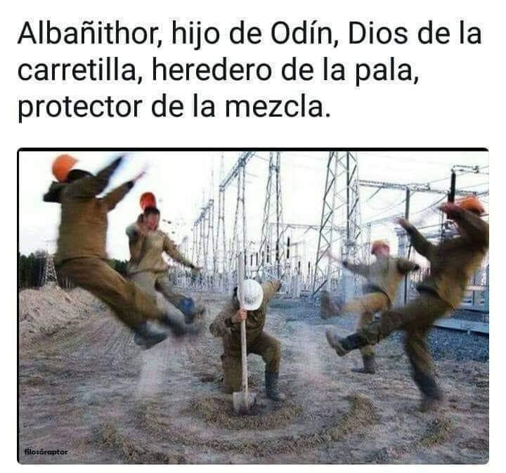 Albañithor, hijo de Odín, dios de la carretilla, heredero de la pala, protector de la mezcla.