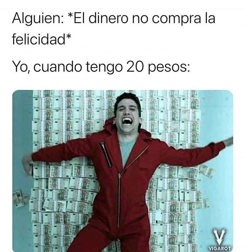 Alguien: *El dinero no compra la felicidad*  Yo, cuando tengo 20 pesos: