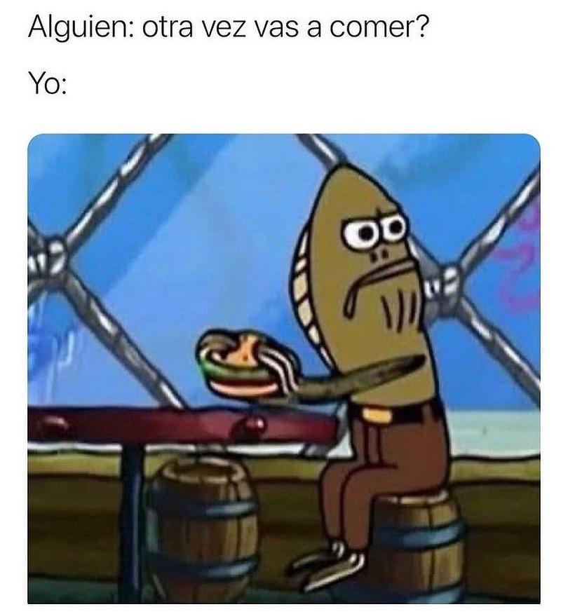 Alguien: otra vez vas a comer? Yo: