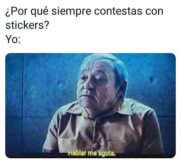Alguien: Por qué siempre contestas con stickers?  Yo: Hablar me agota.
