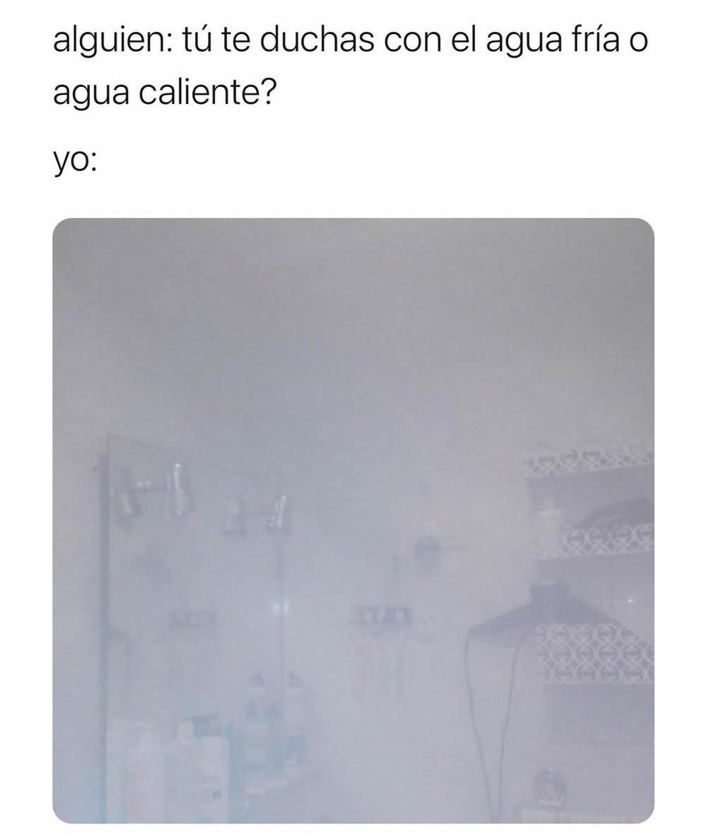 Alguien: tú te duchas con el agua fría o agua caliente?  Yo: