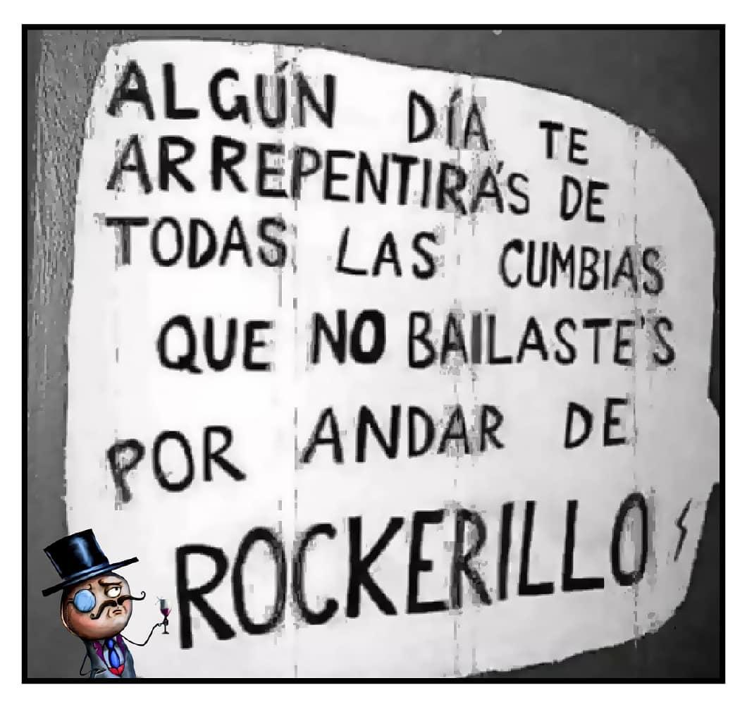 Algún día te arrepentirás de todas las cumbias que no bailastes por andar de rockerillo.