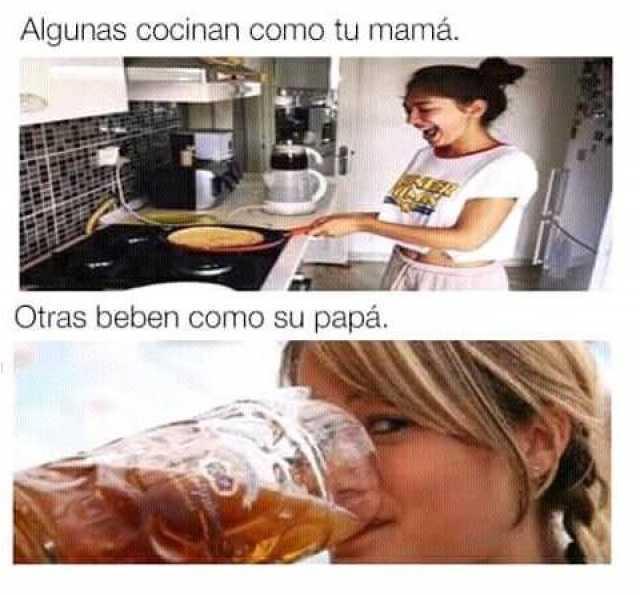 Algunas cocinan como tu mamá. // Otras beben como su papá.