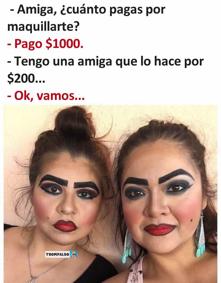 - Amiga, ¿cuánto pagas por maquillarte?  - Pago $1000.  - Tengo una amiga que lo hace por $200...  - Ok, vamos...