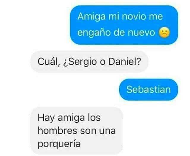 Amiga mi novio me engaño de nuevo.  Cuál, ¿Sergio o Daniel?  Sebastián.  Hay amiga los hombres son una porquería.