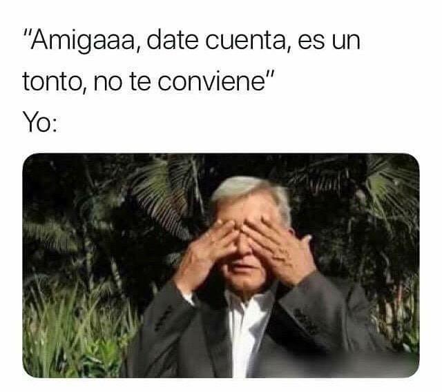 """""""Amigaaa, date cuenta, es un tonto, no te conviene"""".  Yo:"""