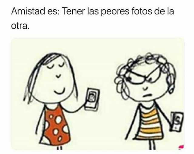 Amistad es: Tener las peores fotos de la otra.