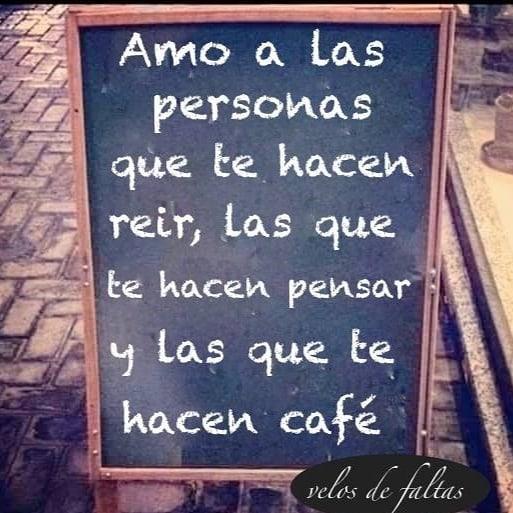 Amo a las personas que te hacen reír, las que te hacen pensar y las que te hacen café.