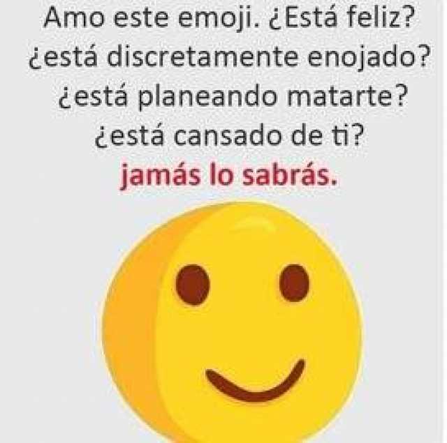 Amo este emoji. ¿Está feliz?  ¿está discretamente enojado?  ¿está planeando matarte?  ¿está cansado de ti?  Jamás lo sabrás.