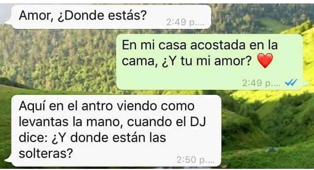 Amor. ¿Donde estás?  En mi casa acostada en la cama, ¿Y tu mi amor?  Aquí en el antro viendo como levantas la mano, cuando el DJ dice: ¿Y donde están las solteras?