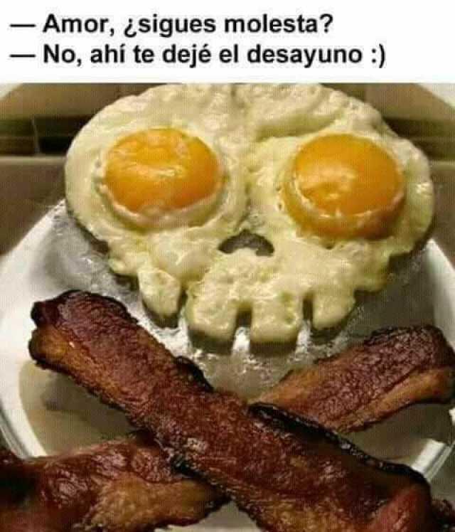 - Amor, ¿sigues molesta?  - No, ahí te dejé el desayuno.
