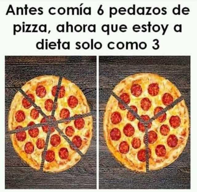 Antes comía 6 pedazos de pizza, ahora que estoy a dieta solo como 3.