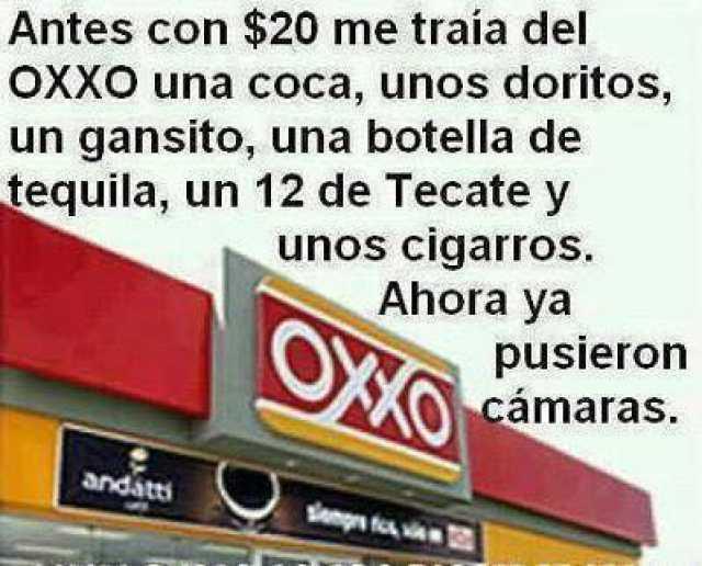 Antes con $20 me traía del OXXO una coca, unos doritos, un gansito, una botella de tequila, un 12 de Tecate y unos cigarros. Ahora ya pusieron cámaras.