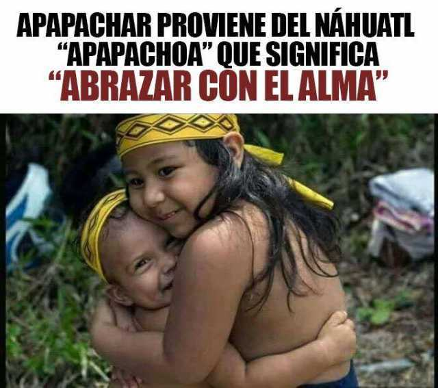"""Apapachar proviene del Náhuatl """"Apapachoa"""" que significa """"Abrazar con el alma""""."""