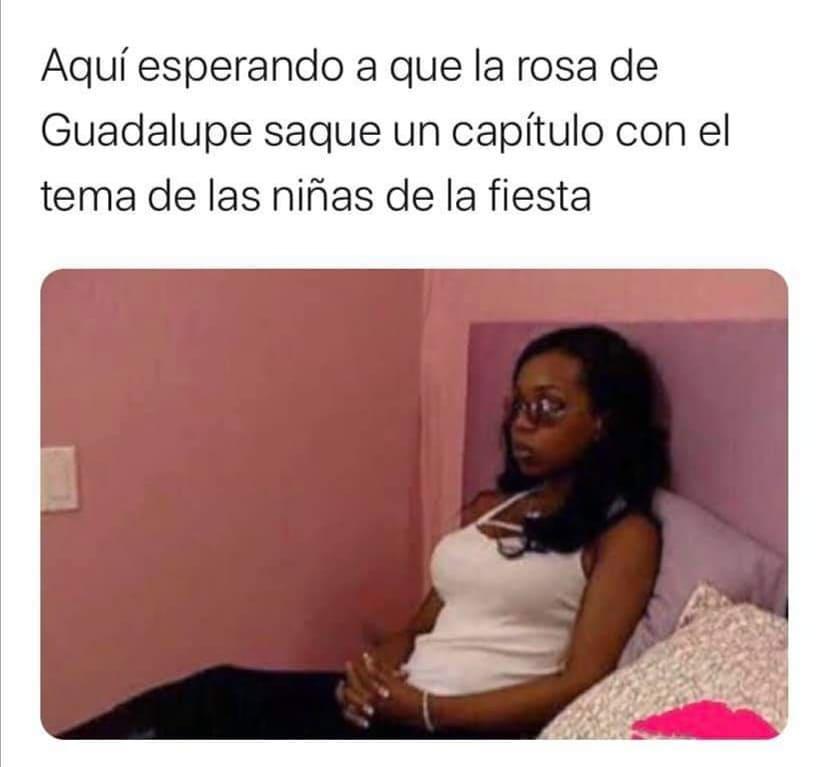 Aquí esperando a que la rosa de Guadalupe saque un capítulo con el tema de las niñas de la fiesta.