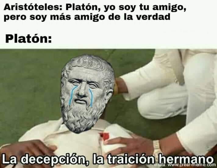 Aristóteles: Platón, yo soy tu amigo, pero soy más amigo de la verdad.  Platón: La decepción, la traición hermano.