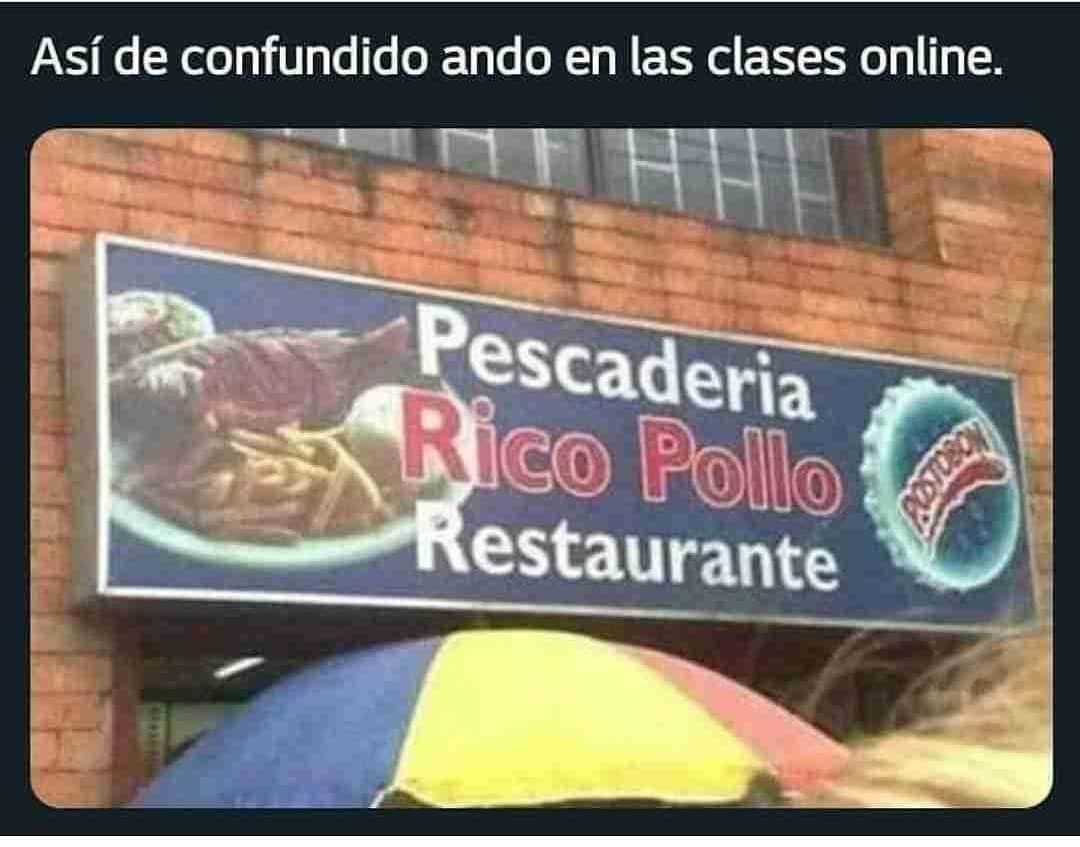 Así de confundido ando en las clases online.  Pescadería Rico Pollo Restaurante.
