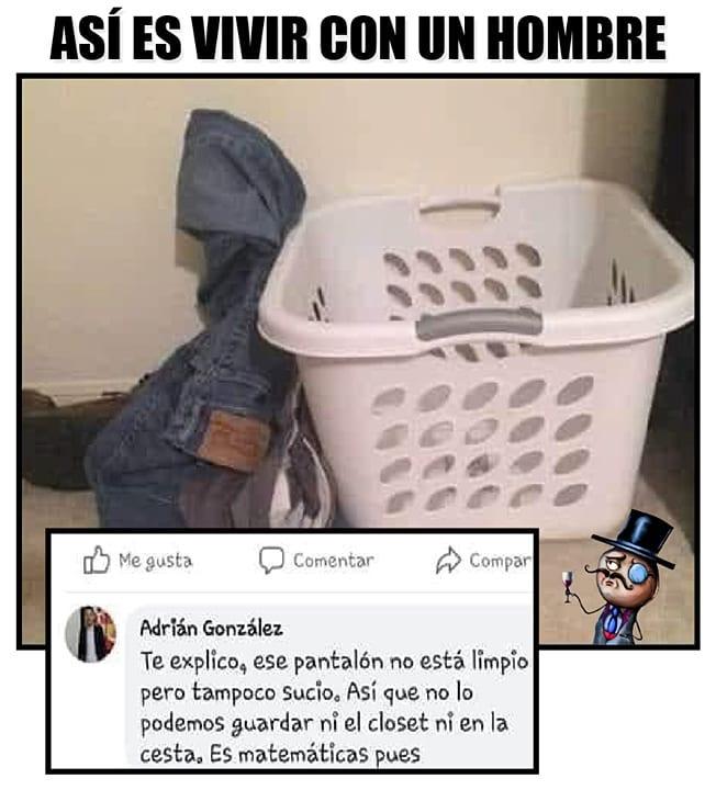 Así es vivir con un hombre.  Te explico, ese pantalón no está limpio pero tampoco sucio, así que no lo podemos guardar ni el closet ni en la cesta. ES matemáticas pues.