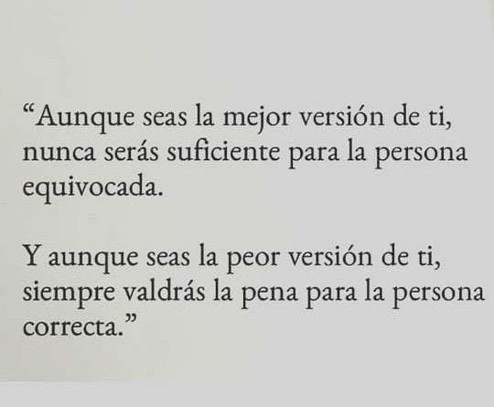 """""""Aunque seas la mejor versión de ti, nunca serás suficiente para la persona equivocada. Y aunque seas la peor versión de ti, siempre valdrás la pena para la persona correcta."""""""