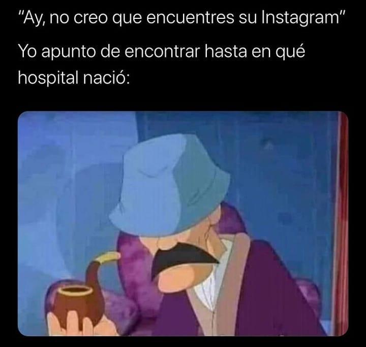 """""""Ay, no creo que encuentres su Instagram"""".  Yo apunto de encontrar hasta en qué hospital nació:"""