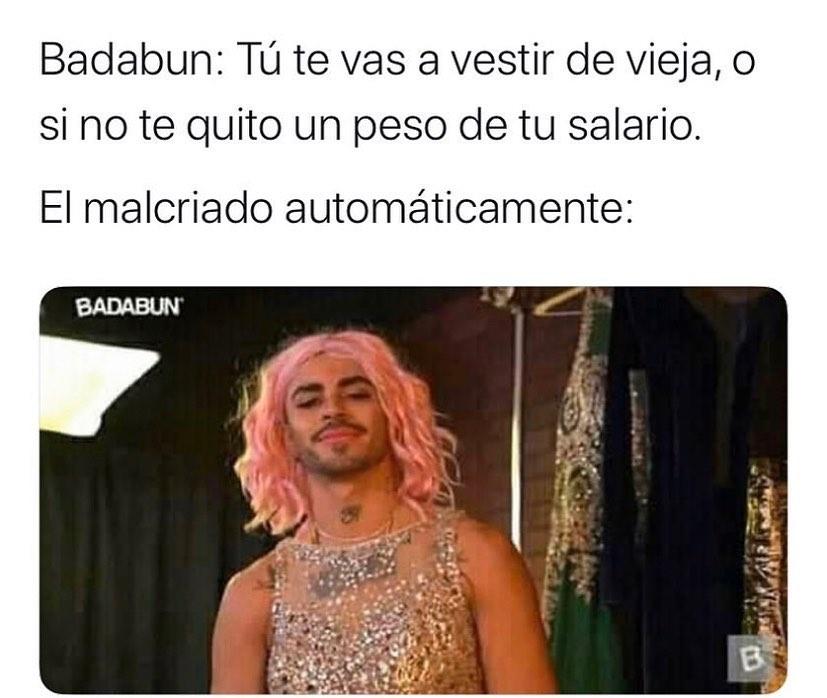 Badabun: Tú te vas a vestir de vieja, o si no te quito un peso de tu salario.  El malcriado automáticamente: