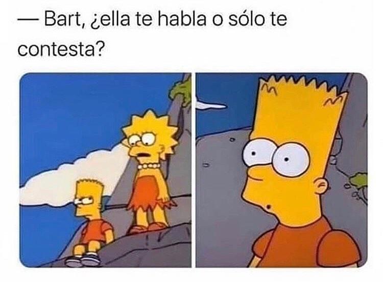 Bart, ¿ella te habla o sólo te contesta?