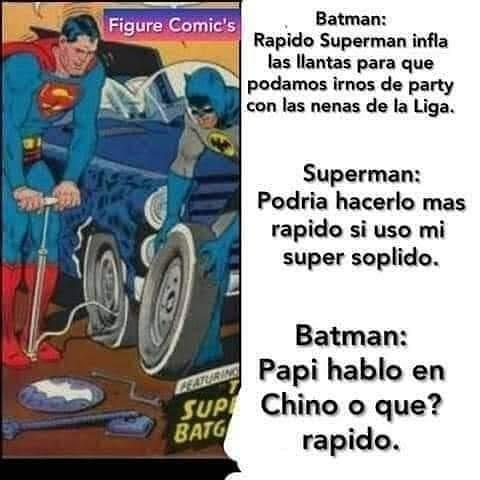 Batman: Rapido Superman infla las llantas para que podamos irnos de party con las nenas de la Liga. Superman: Podría hacerlo mas rápido si uso mi super soplido.  Batman: Papi hablo en Chino o que? Rápido.