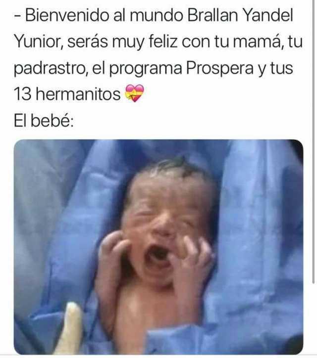 Bienvenido al mundo Brallan Yandel Yunior, serás muy feliz con tu mamá, tu padrastro, el programa Prospera y tus 13 hermanitos.  El bebé:
