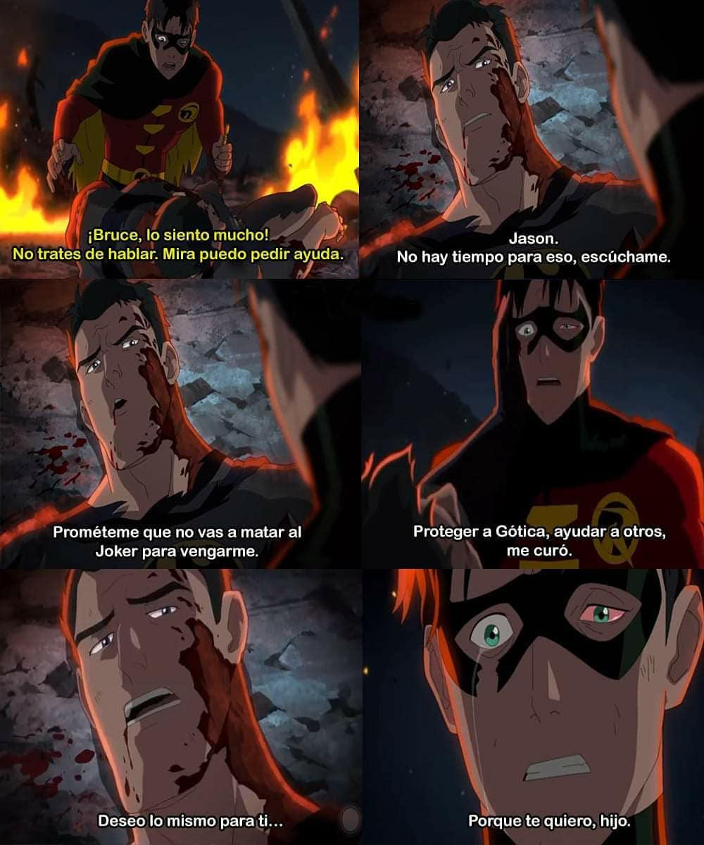 ¡Bruce, lo siento mucho! No trates de hablar. Mira puedo pedir ayuda.  Jason. No hay tiempo para eso, escúchame. Prométeme que no vas a matar al Joker para vengarme. Proteger a Gótica, ayudar a otros, me curó. Deseo lo mismo para ti... Porque te quiero, hijo.