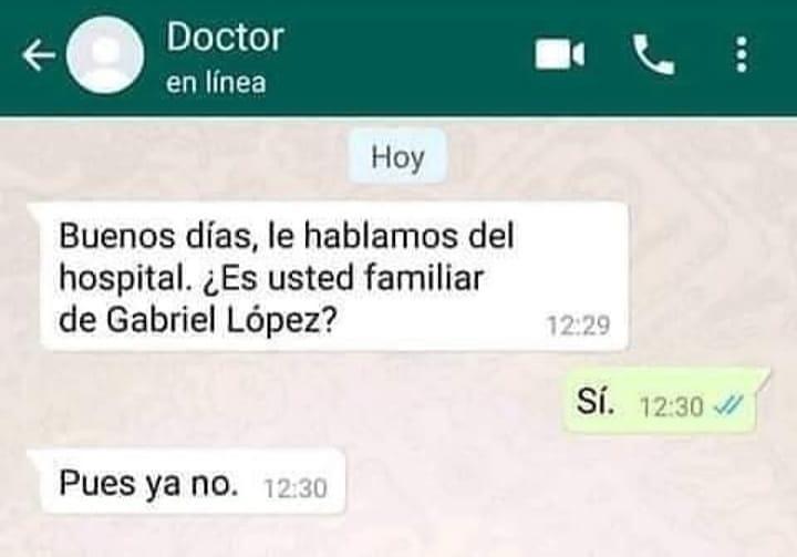 Buenos días, le hablamos del hospital. ¿Es usted familiar de Gabriel López?  Sí.  Pues ya no.
