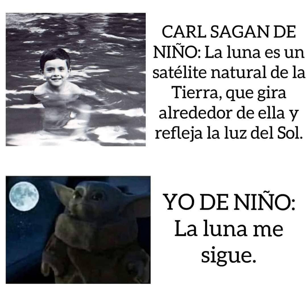 Carl Sacan de niño: La luna es un satélite natural de la tierra, que gira alrededor de ella y refleja la luz del sol.  Yo de niño: La luna me sigue.